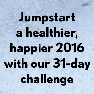 New Year, Fresh Start Jumpstart a healthier, happier 2016 with our 31-day challenge